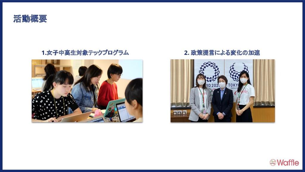 活動概要 1.女子中高生対象テックプログラム 2. 政策提言による変化の加速
