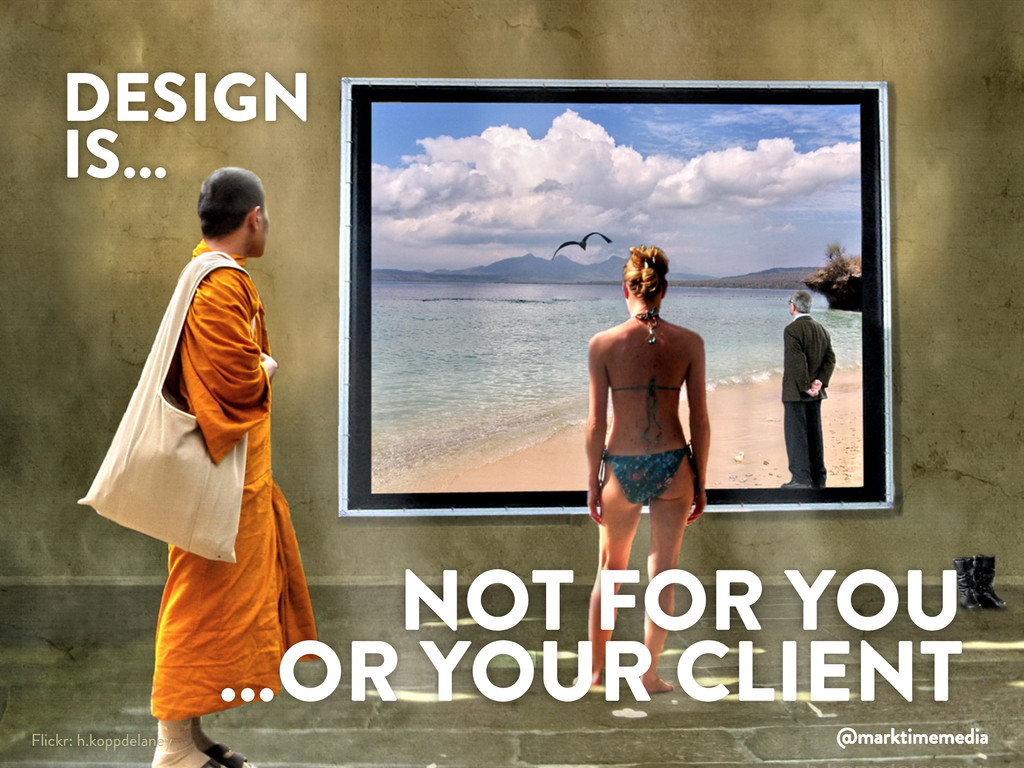 DESIGN IS NOT FOR YOU OR FOR YOUR CLIENT DESIGN...