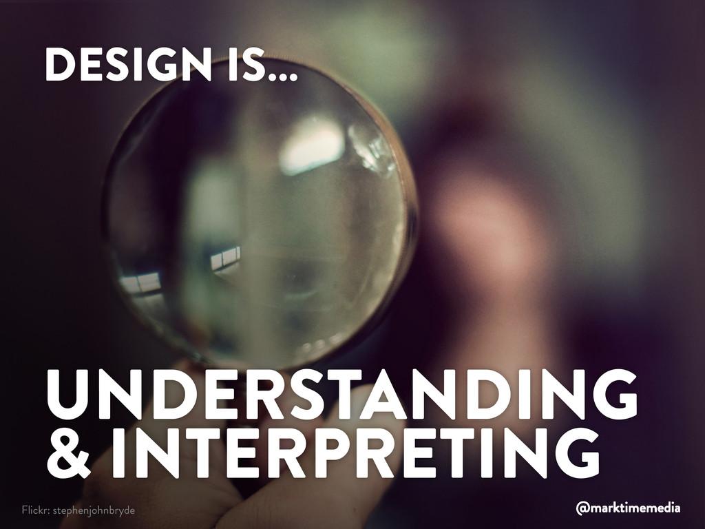 DESIGN IS… UNDERSTANDING & INTERPRETING Flickr:...