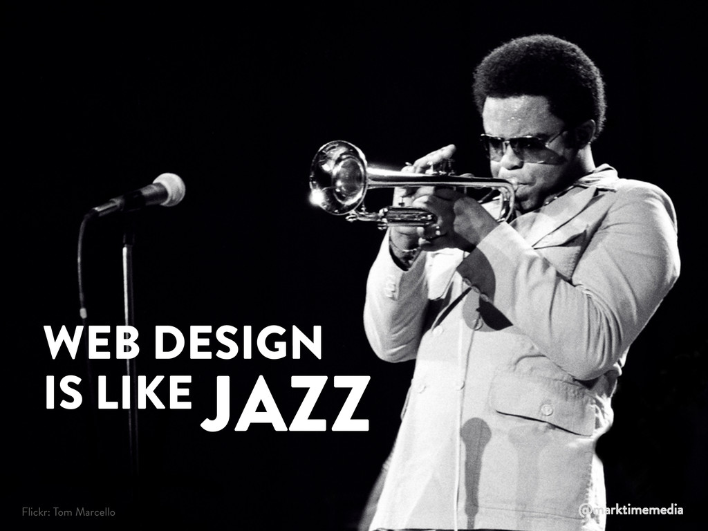 WEB DESIGN IS LIKE JAZZ Flickr: Tom Marcello @m...
