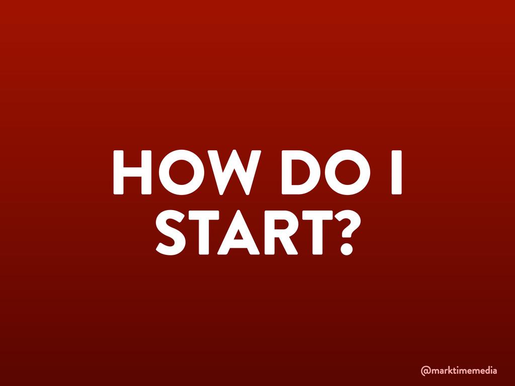 HOW DO I START? @marktimemedia