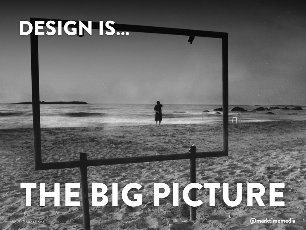 DESIGN IS… THE BIG PICTURE Flickr: SpaceShoe @m...