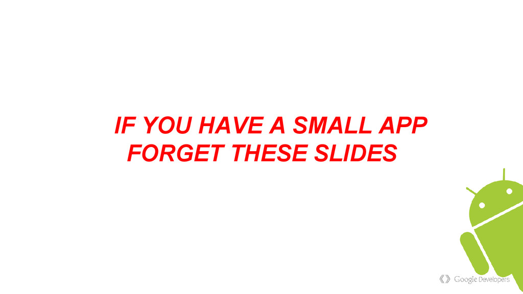 IF YOU HAVE A SMALL APP FORGET THESE SLIDES