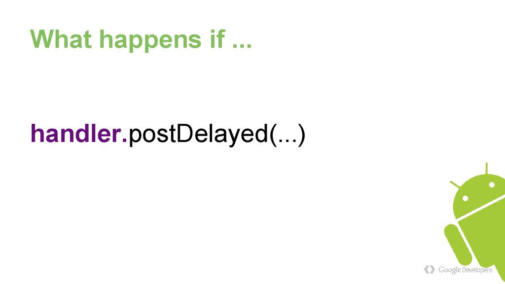 What happens if ... handler.postDelayed(...)