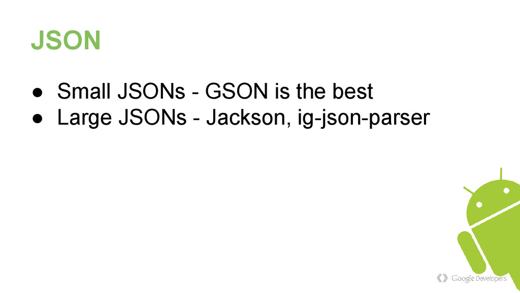 JSON ● Small JSONs - GSON is the best ● Large J...