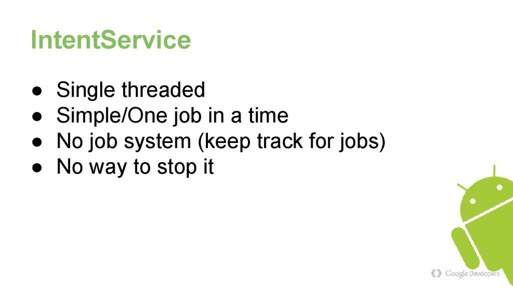 IntentService ● Single threaded ● Simple/One jo...