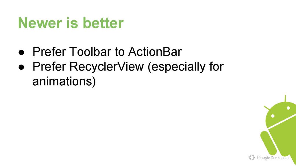 Newer is better ● Prefer Toolbar to ActionBar ●...