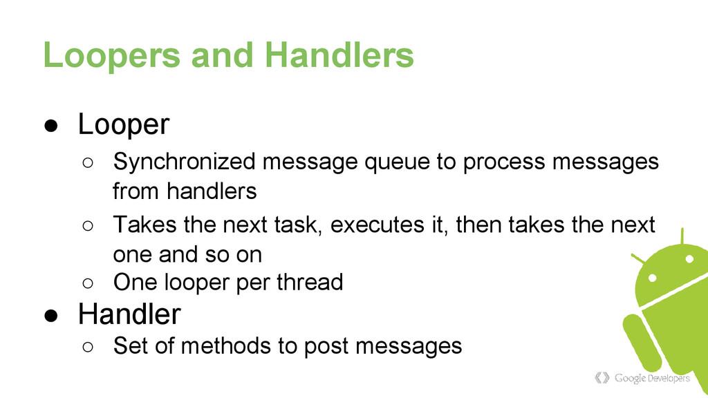 Loopers and Handlers ● Looper ○ Synchronized me...