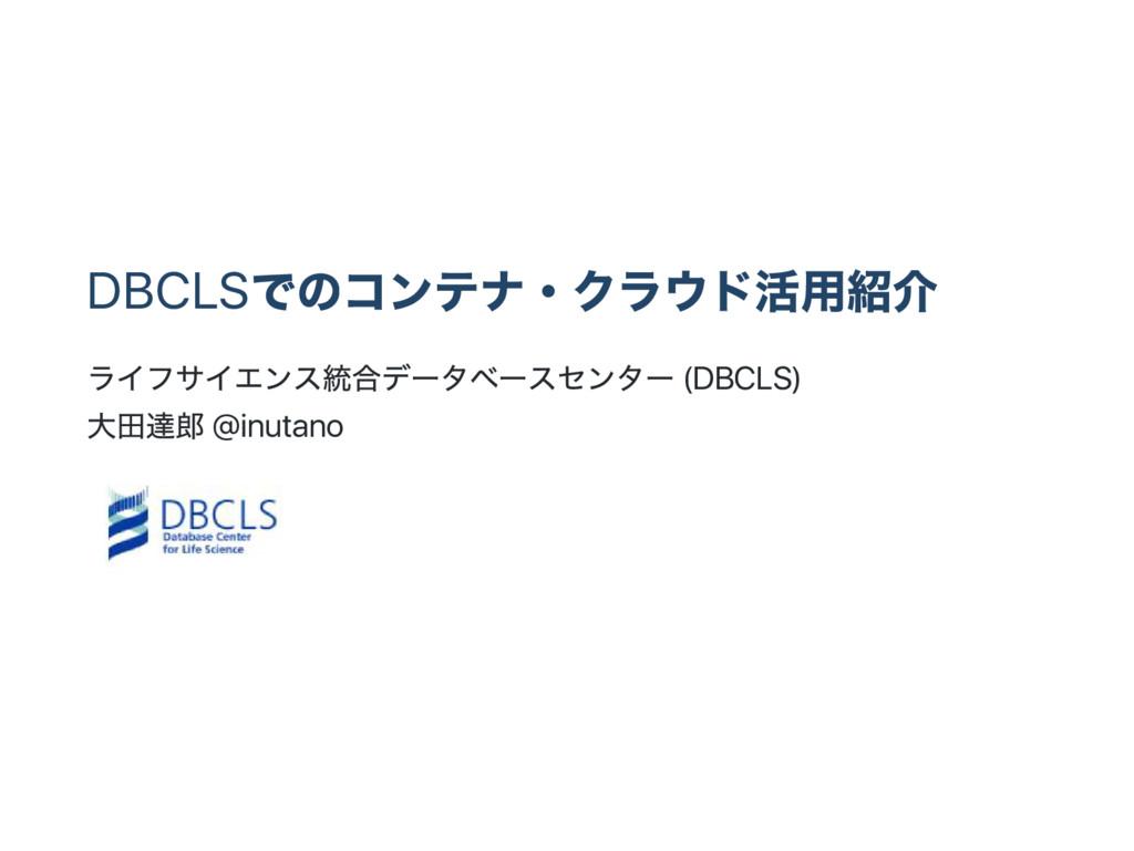 DBCLS でのコンテナ・ クラウド活用紹介 ライフサイエンス統合デー タベー スセンター (...