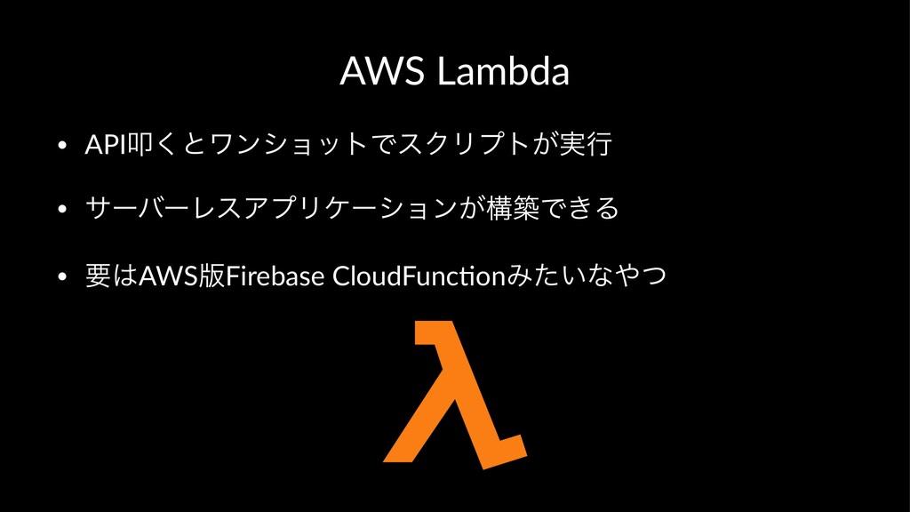 AWS Lambda • APIୟ͘ͱϫϯγϣοτͰεΫϦϓτ͕࣮ߦ • αʔόʔϨεΞϓϦέ...