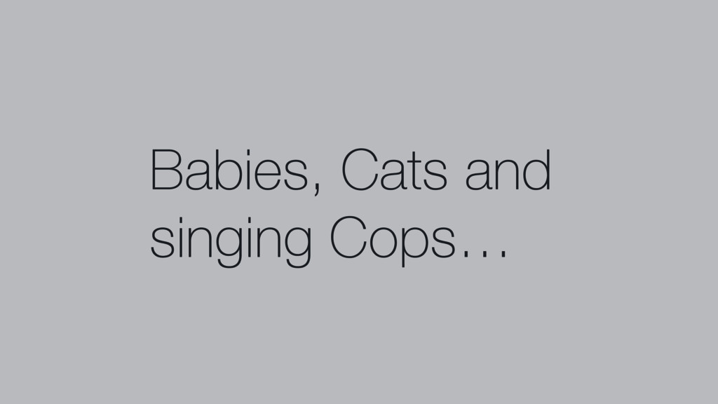 Babies, Cats and singing Cops…