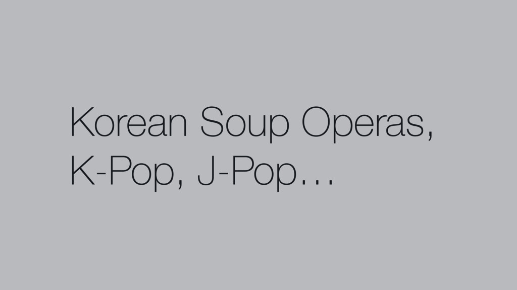 Korean Soup Operas, K-Pop, J-Pop…