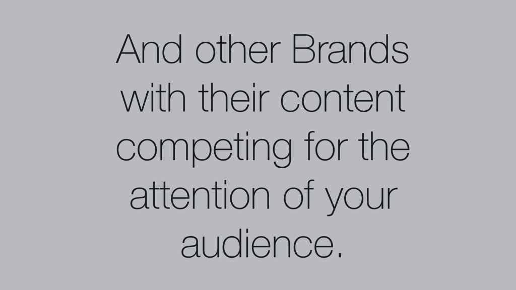 And other Brands with their content competing f...