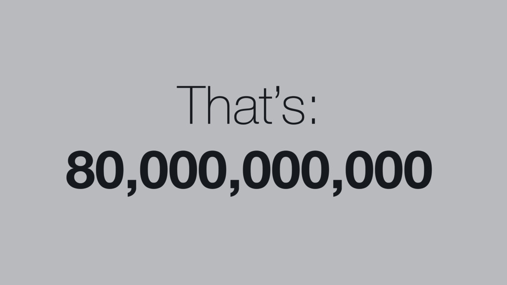 That's: 80,000,000,000
