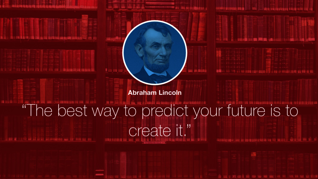 """The best way to predict your future is to crea..."