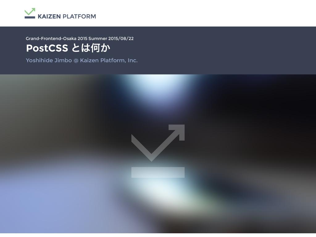PostCSS ͱԿ͔ Yoshihide Jimbo @ Kaizen Platform,...