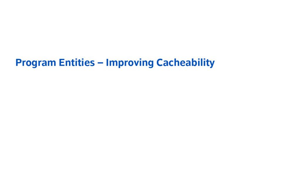 Program Entities – Improving Cacheability