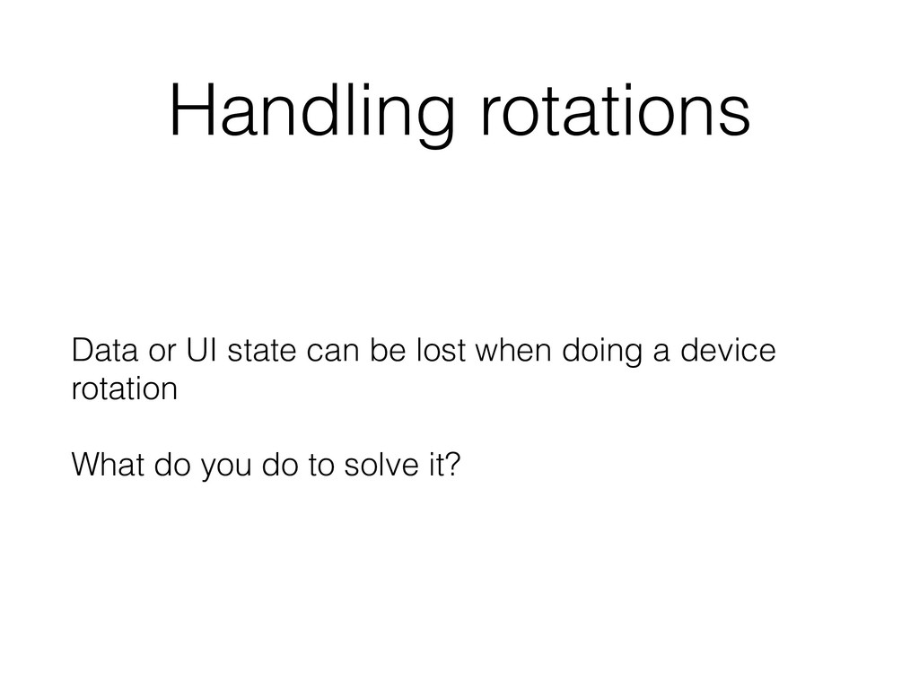Handling rotations Data or UI state can be lost...