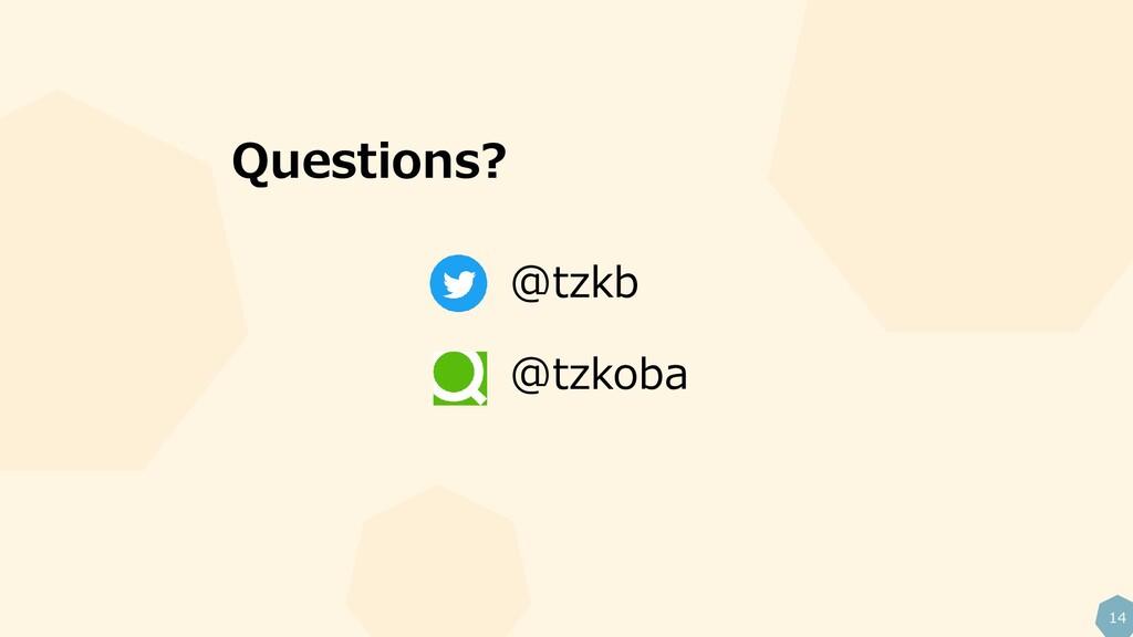 14 Questions? @tzkb @tzkoba