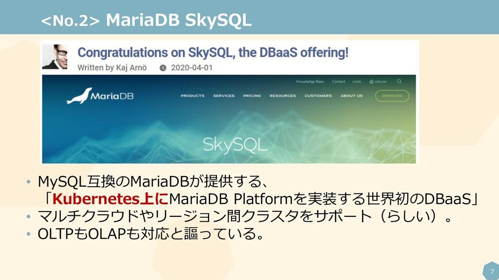 7 <No.2> MariaDB SkySQL • MySQL互換のMariaDBが提供する、...