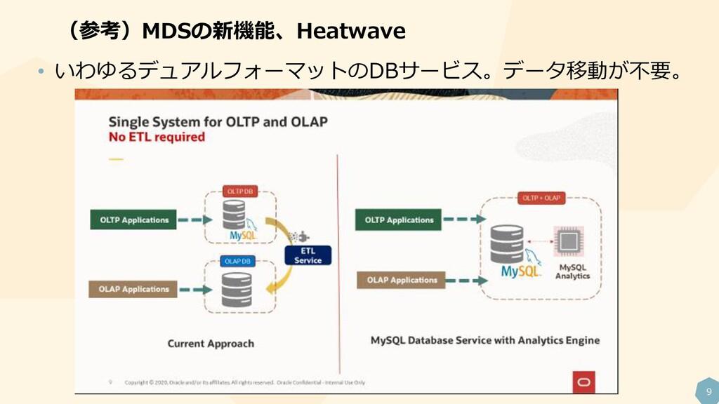 9 (参考)MDSの新機能、Heatwave • いわゆるデュアルフォーマットのDBサービス。...