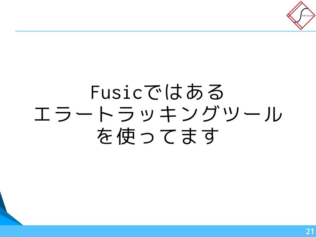Fusicではある エラートラッキングツール を使ってます !21
