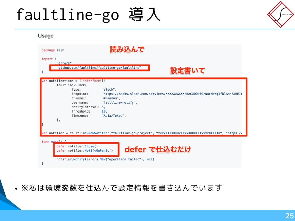 faultline-go 導入 • ※私は環境変数を仕込んで設定情報を書き込んでいます !25