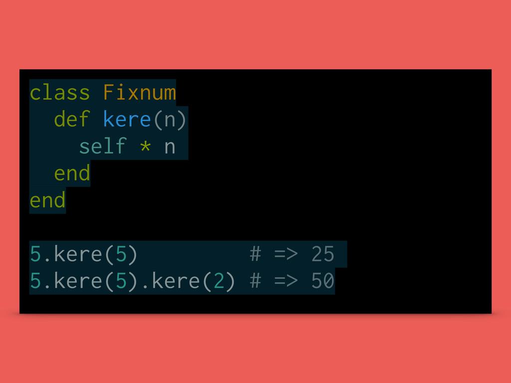 class Fixnum def kere(n) self * n end end 5.ker...