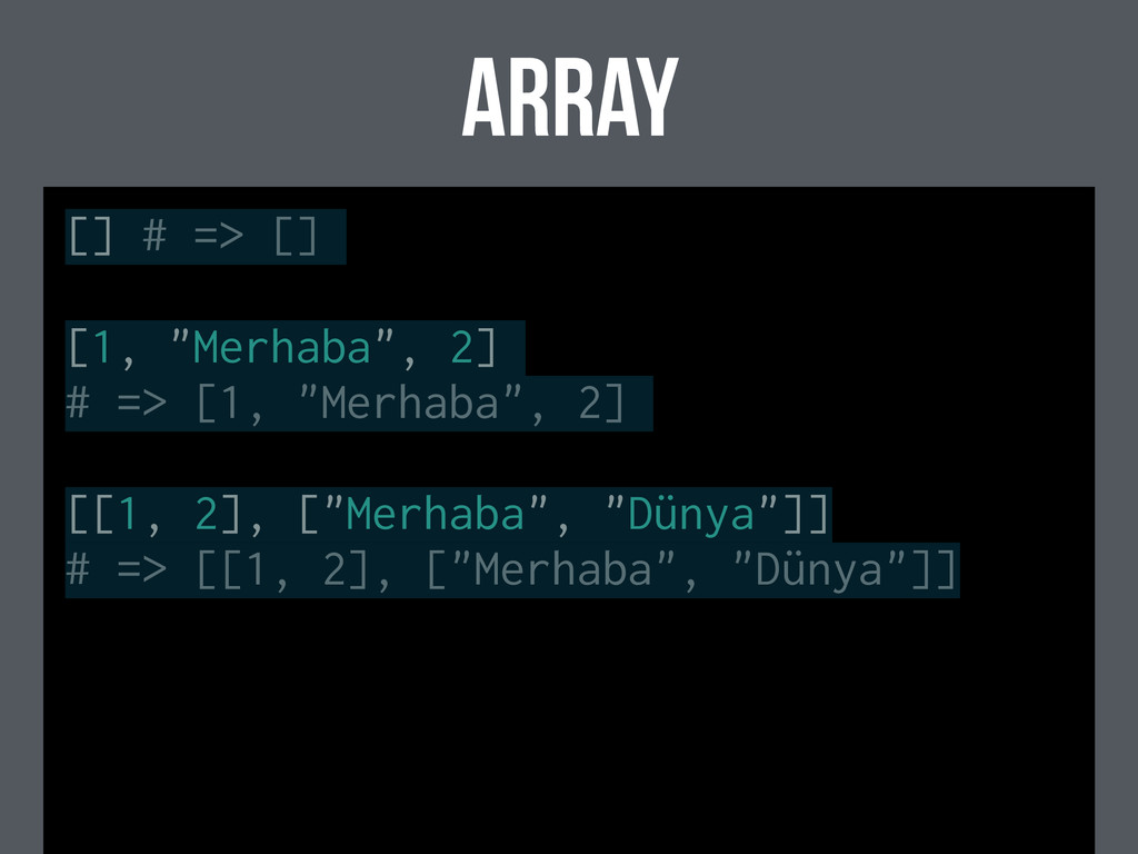 "ARRAY [] # => [] [1, ""Merhaba"", 2] # => [1, ""Me..."