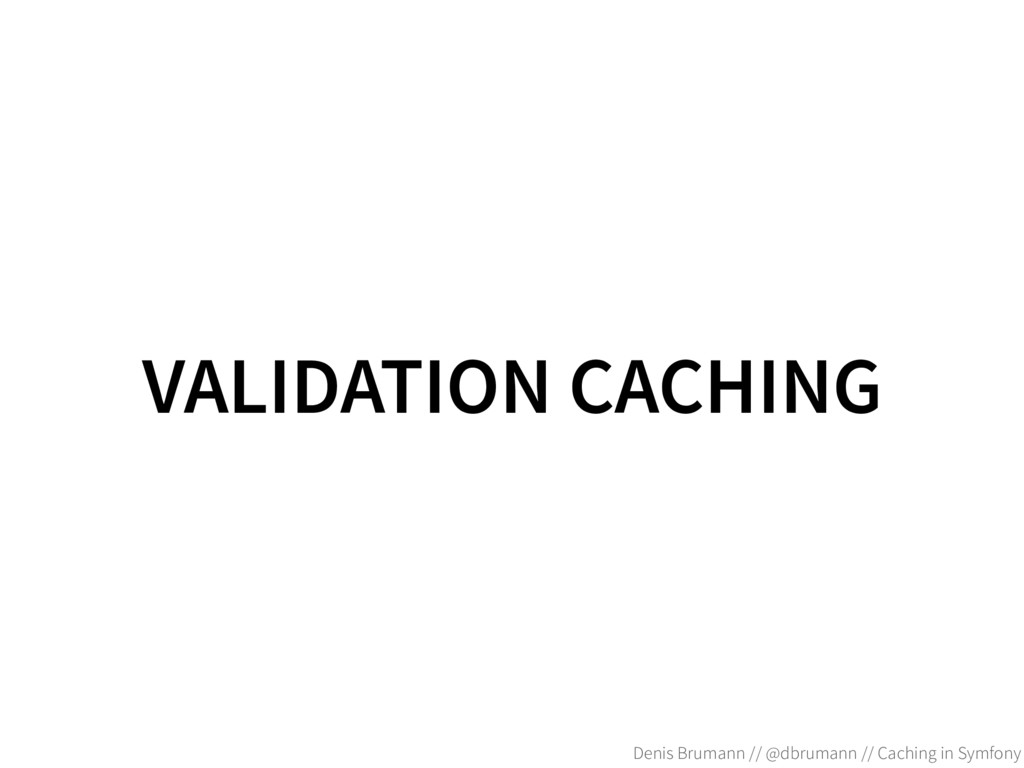 VALIDATION CACHING Denis Brumann // @dbrumann /...