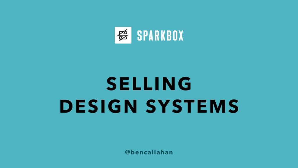 @bencallahan SELLING DESIGN SYSTEMS