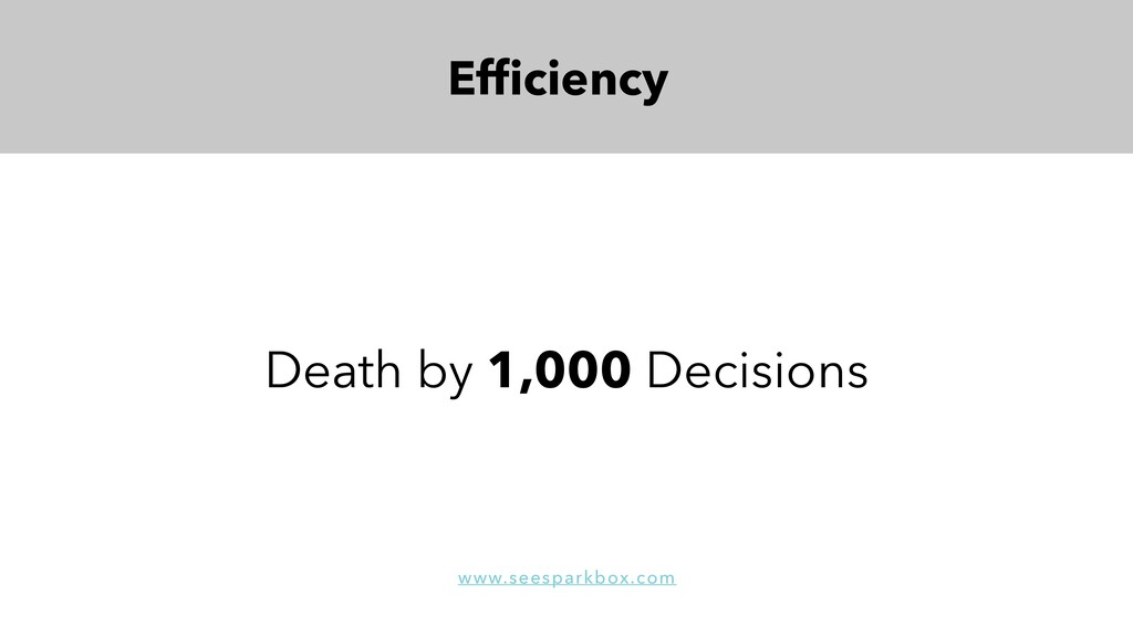 Efficiency Death by 1,000 Decisions www.seespark...