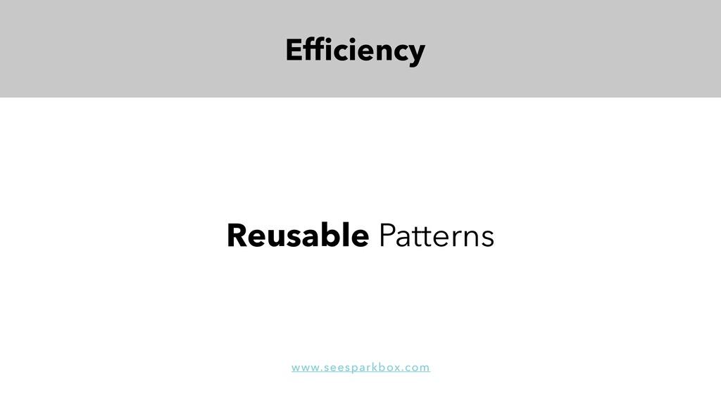 Efficiency Reusable Patterns www.seesparkbox.com