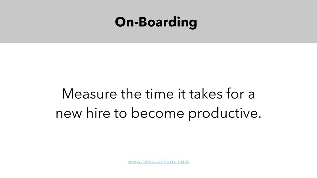 On-Boarding Measure the time it takes for a new...