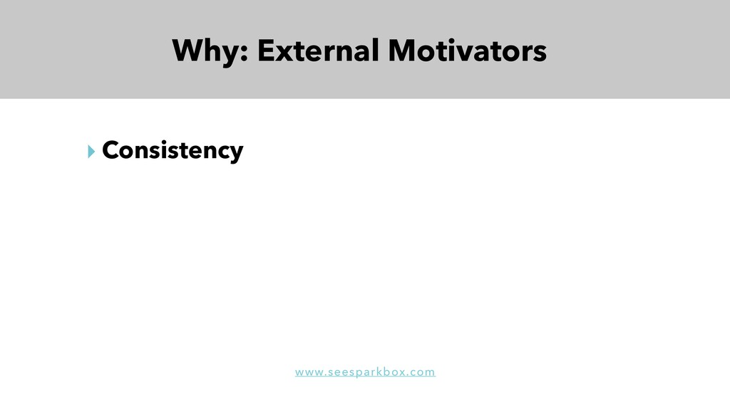Why: External Motivators ‣ Consistency www.sees...