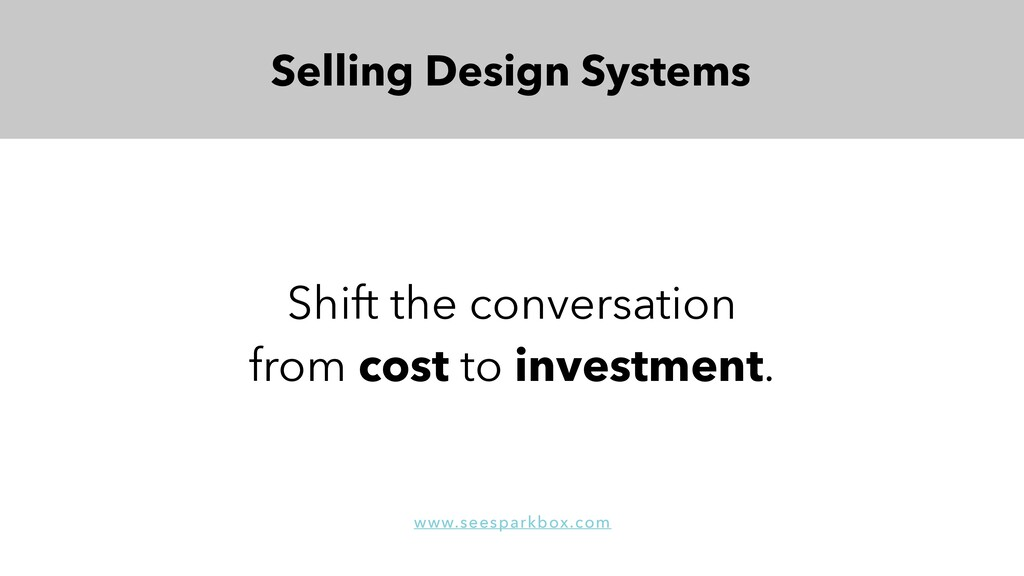 Shift the conversation from cost to investment....
