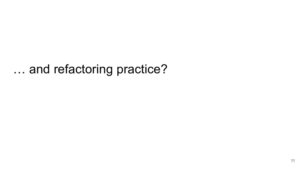 … and refactoring practice? 11