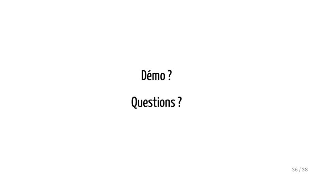 Démo ? Questions ? 36 / 38