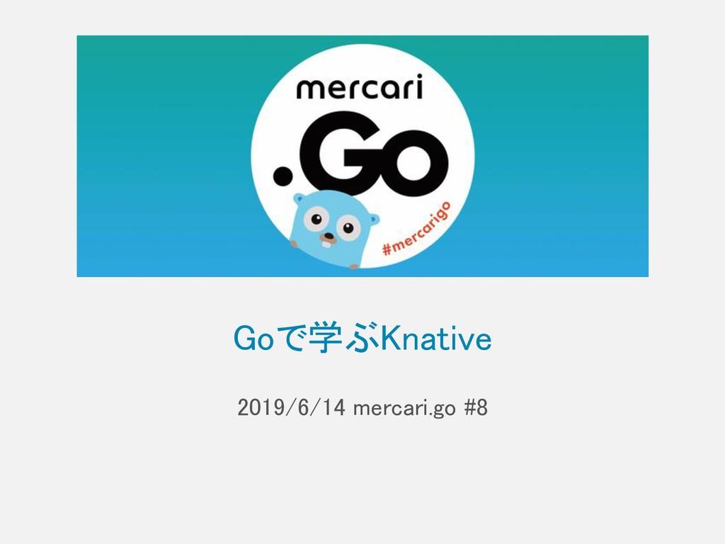 Goで学ぶKnative 2019/6/14 mercari.go #8