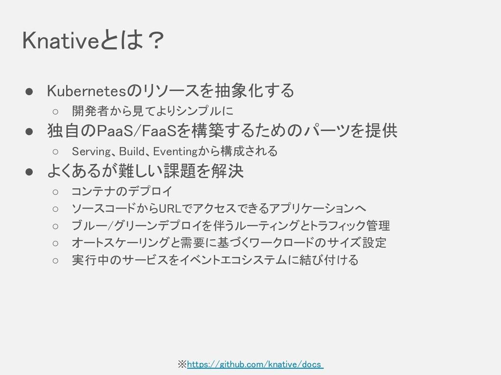 Knativeとは? ● Kubernetesのリソースを抽象化する ○ 開発者から見てよ...