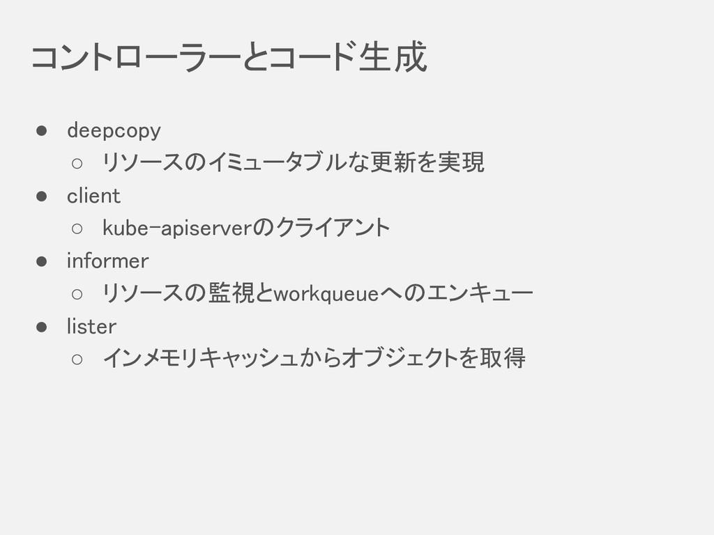 コントローラーとコード生成 ● deepcopy ○ リソースのイミュータブルな更新を実現...
