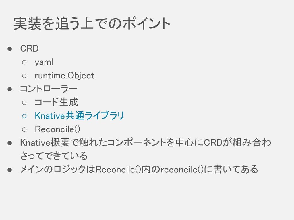 実装を追う上でのポイント ● CRD ○ yaml ○ runtime.Object ...