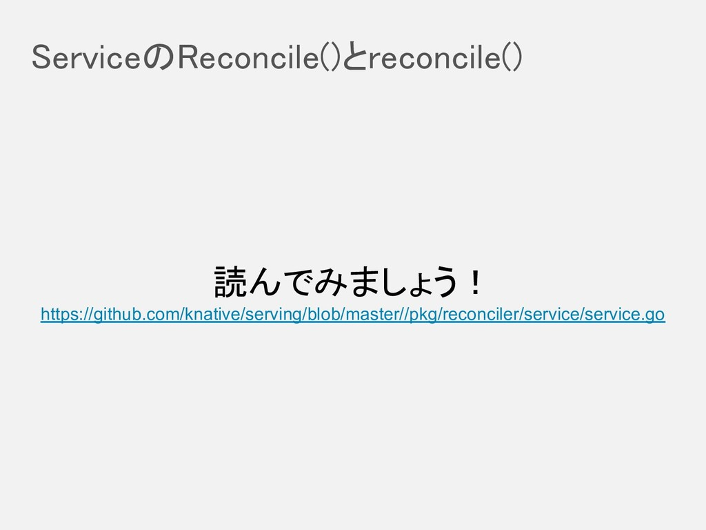 ServiceのReconcile()とreconcile() 読んでみましょう! http...
