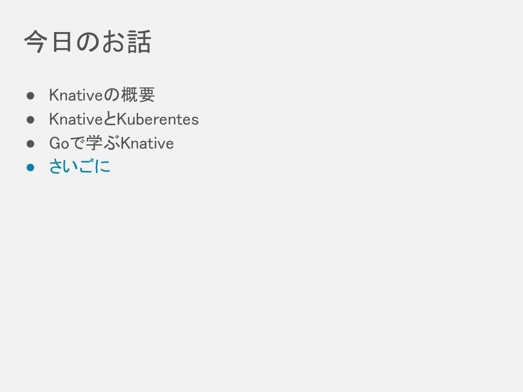 今日のお話 ● Knativeの概要 ● KnativeとKuberentes ● Go...