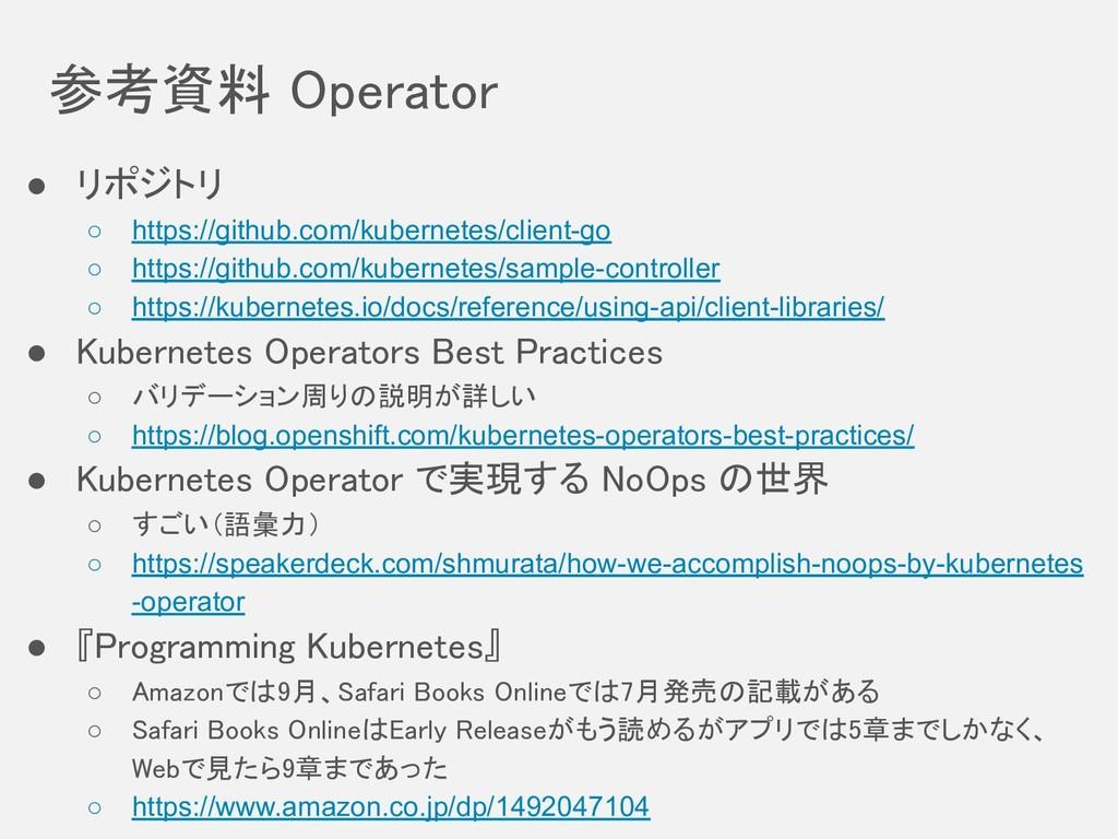 参考資料 Operator ● リポジトリ ○ https://github.com/ku...