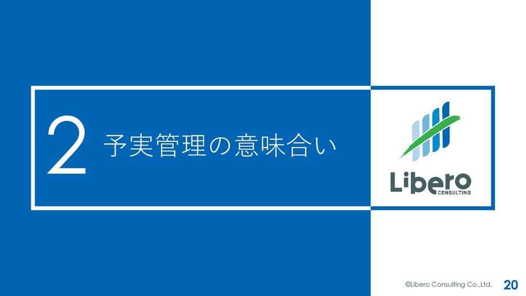 予実管理の意味合い ©Libero Consulting Co.,Ltd. 20 2