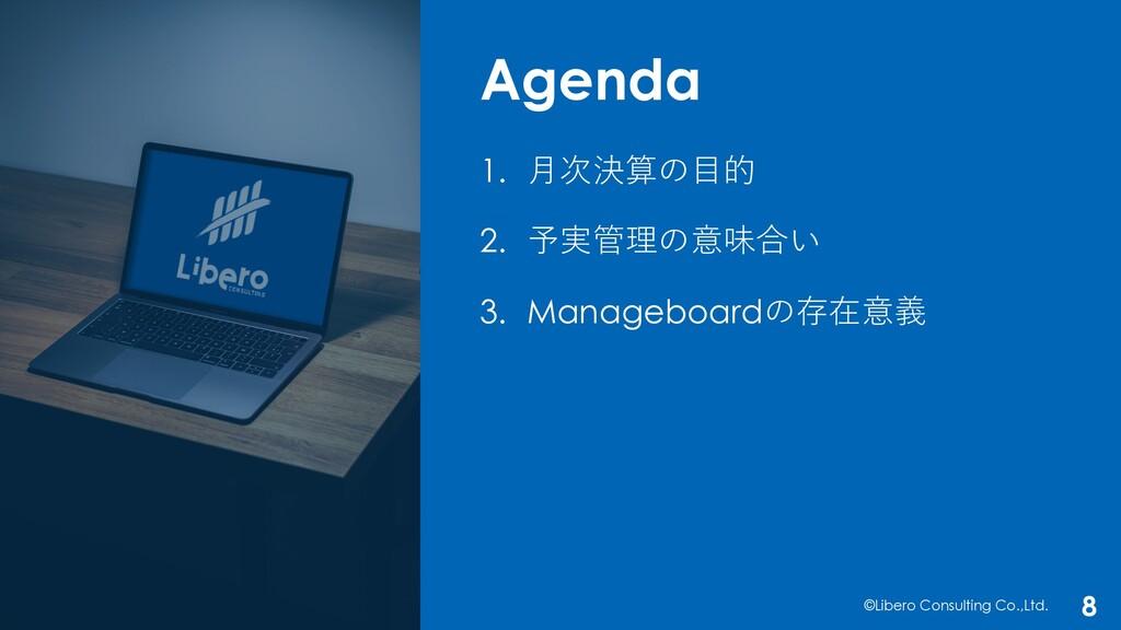Agenda ©Libero Consulting Co.,Ltd. 8 1. ⽉次決算の⽬的...