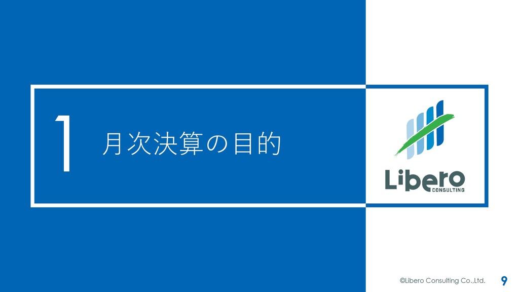 ⽉次決算の⽬的 ©Libero Consulting Co.,Ltd. 9 1