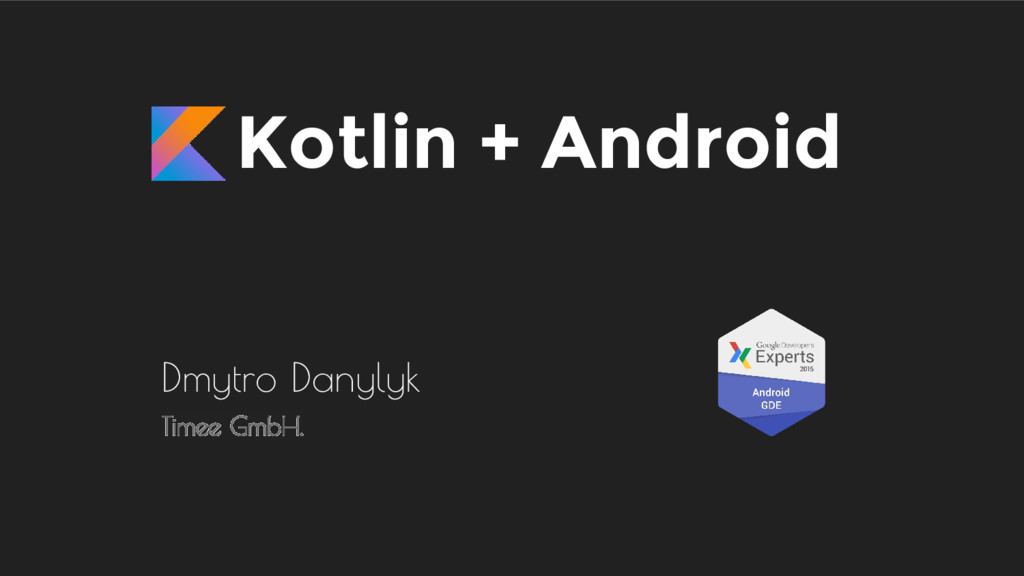 Kotlin + Android Dmytro Danylyk Timee GmbH.