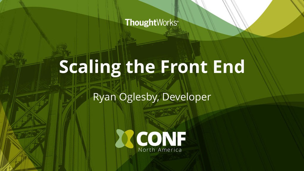 Scaling the Front End Ryan Oglesby, Developer